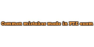 Common mistakes made in the PTE exam